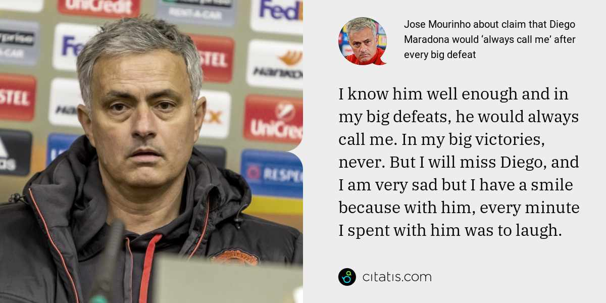 Jose Mourinho: I know him well enough and in my big defeats, he would always call me. In my big victories, never. But I will miss Diego, and I am very sad but I have a smile because with him, every minute I spent with him was to laugh.