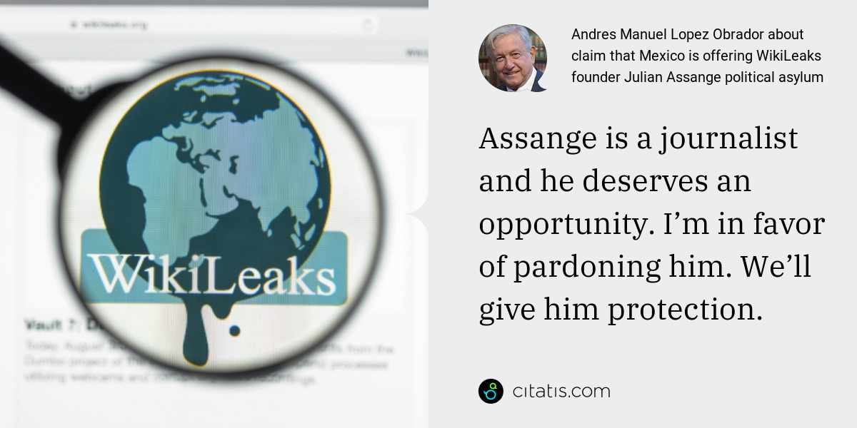 Andres Manuel Lopez Obrador: Assange is a journalist and he deserves an opportunity. I'm in favor of pardoning him. We'll give him protection.
