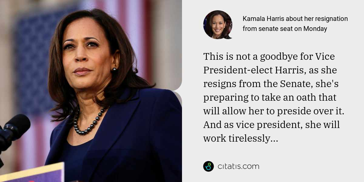 Kamala Harris: This is not a goodbye for Vice President-elect Harris, as she resigns from the Senate, she's preparing to take an oath that will allow her to preside over it. And as vice president, she will work tirelessly...