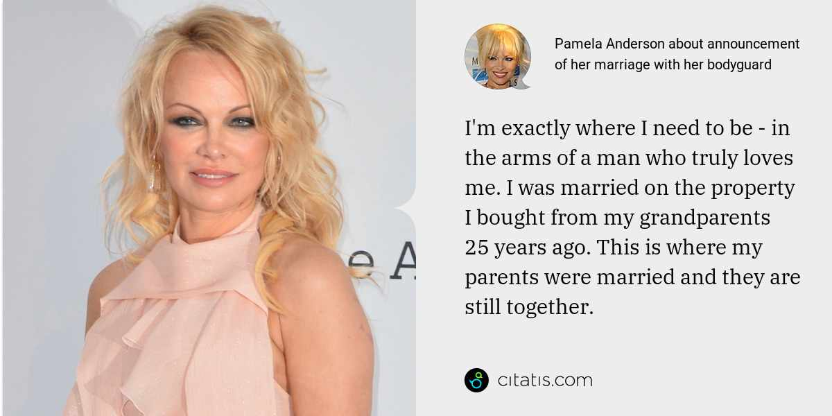 Pamela Anderson: I'm exactly where I need to be - in the arms of a man who truly loves me. I was married on the property I bought from my grandparents 25 years ago. This is where my parents were married and they are still together.