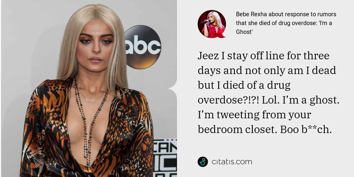 Bebe Rexha: Jeez I stay off line for three days and not only am I dead but I died of a drug overdose?!?! Lol. I'm a ghost. I'm tweeting from your bedroom closet. Boo b**ch.