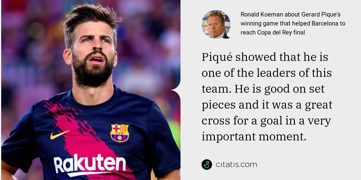 Ronald Koeman: Piqué showed that he is one of the leaders of this team. He is good on set pieces and it was a great cross for a goal in a very important moment.