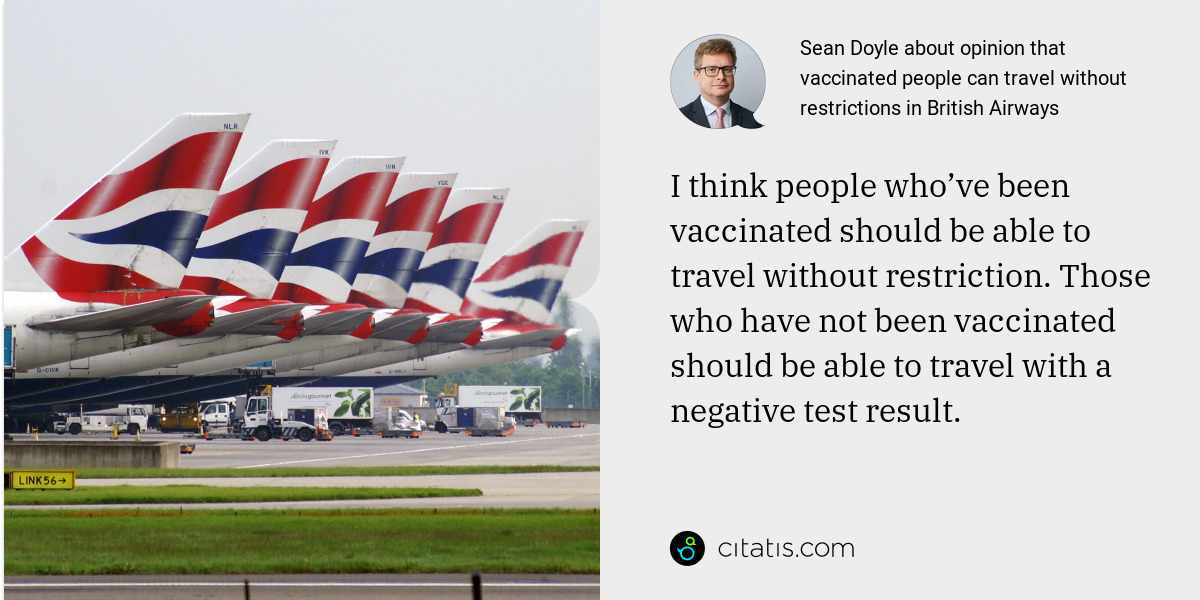 Sean Doyle: I think people who've been vaccinated should be able to travel without restriction. Those who have not been vaccinated should be able to travel with a negative test result.
