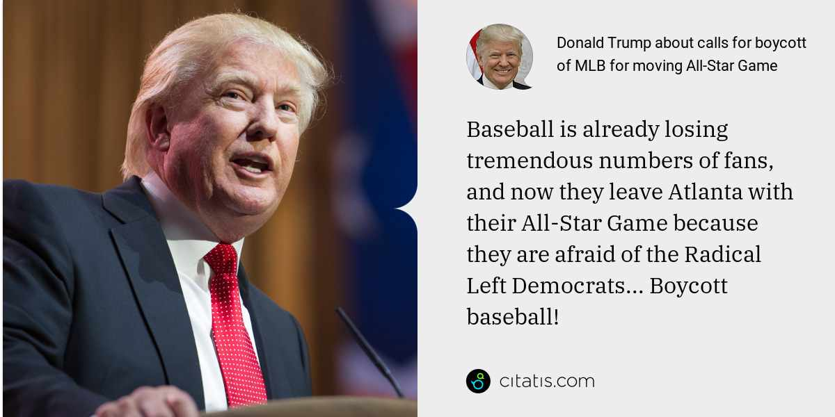 Donald Trump: Baseball is already losing tremendous numbers of fans, and now they leave Atlanta with their All-Star Game because they are afraid of the Radical Left Democrats... Boycott baseball!