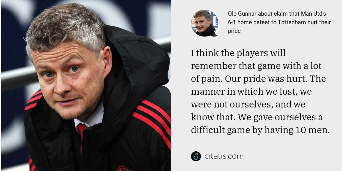Ole Gunnar: I think the players will remember that game with a lot of pain. Our pride was hurt. The manner in which we lost, we were not ourselves, and we know that. We gave ourselves a difficult game by having 10 men.