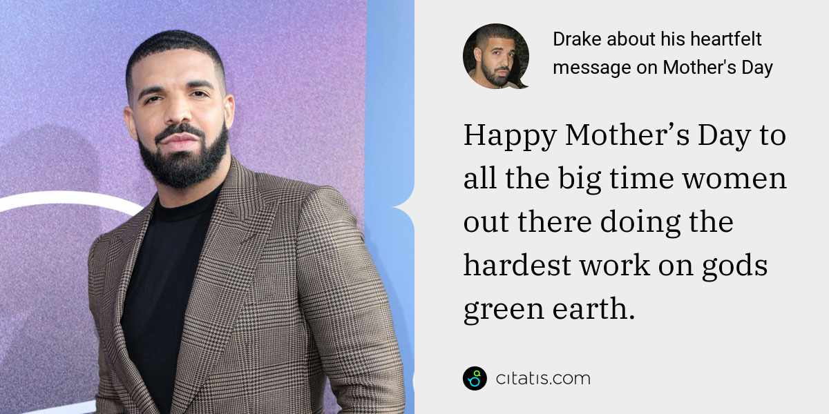 Drake: Happy Mother's Day to all the big time women out there doing the hardest work on gods green earth.