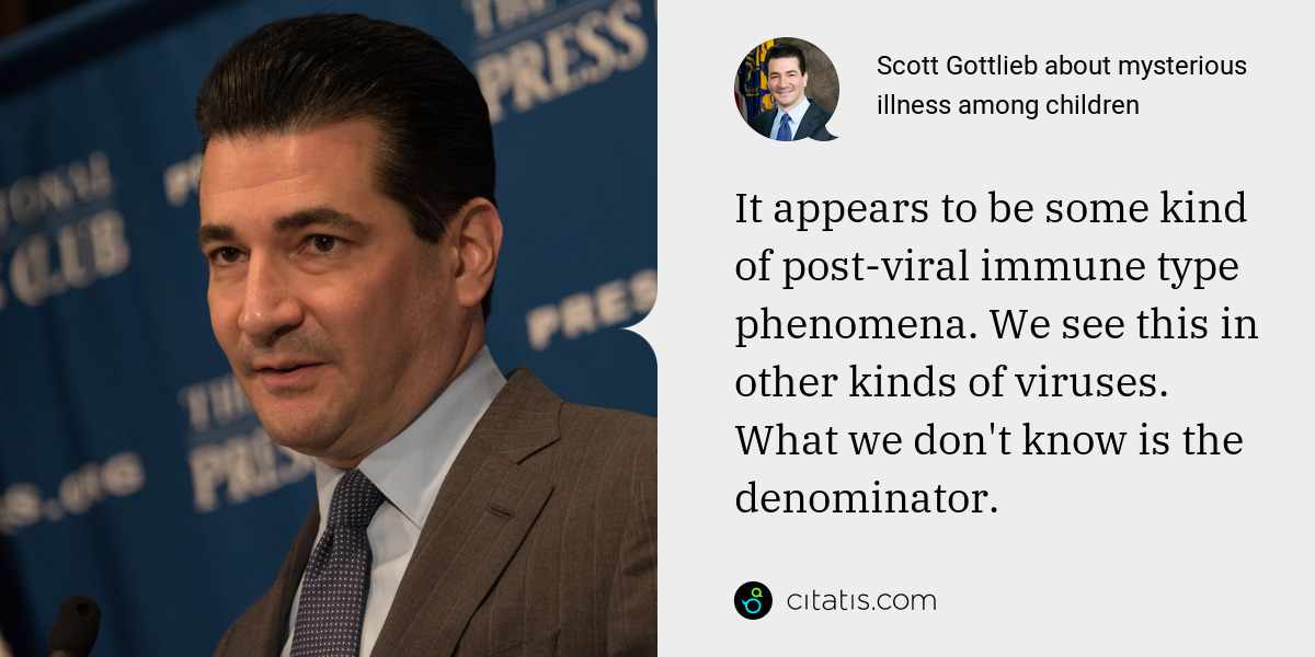 Scott Gottlieb: It appears to be some kind of post-viral immune type phenomena. We see this in other kinds of viruses. What we don't know is the denominator.