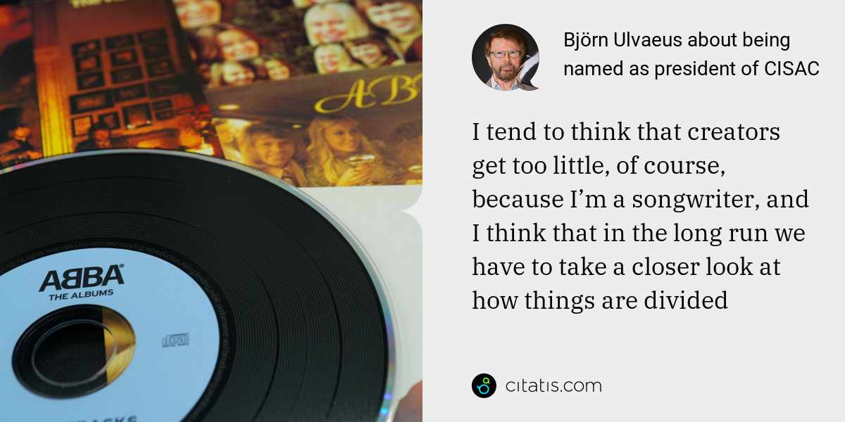 Björn Ulvaeus: I tend to think that creators get too little, of course, because I'm a songwriter, and I think that in the long run we have to take a closer look at how things are divided