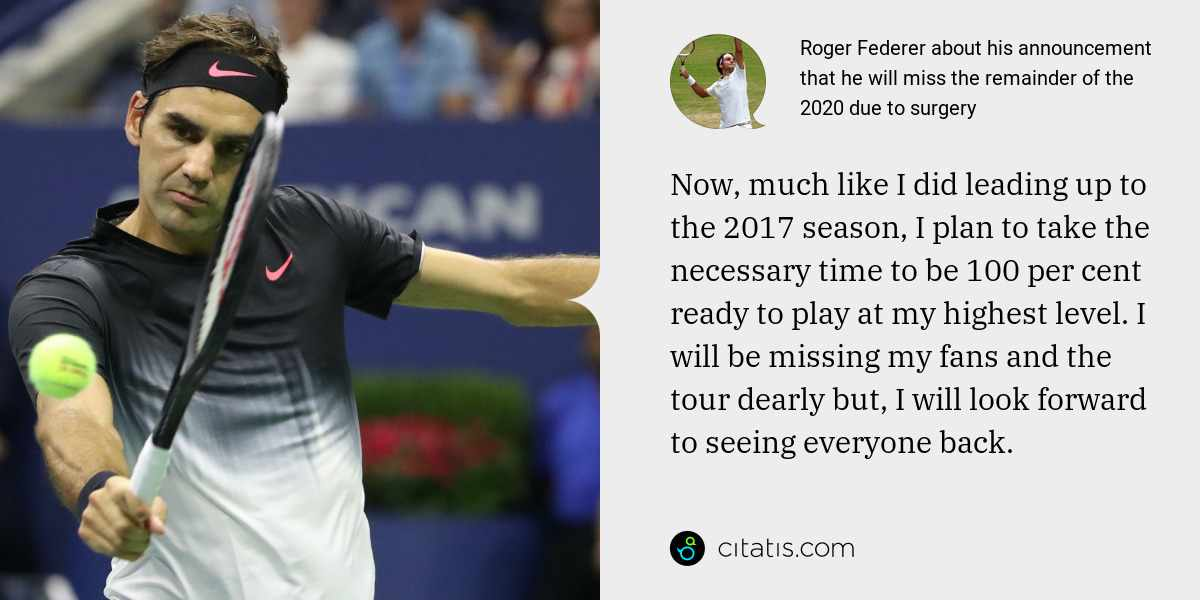 Roger Federer: Now, much like I did leading up to the 2017 season, I plan to take the necessary time to be 100 per cent ready to play at my highest level. I will be missing my fans and the tour dearly but, I will look forward to seeing everyone back.