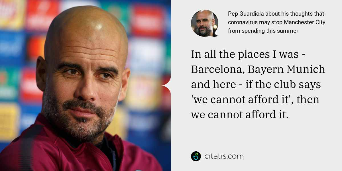 Pep Guardiola: In all the places I was - Barcelona, Bayern Munich and here - if the club says 'we cannot afford it', then we cannot afford it.