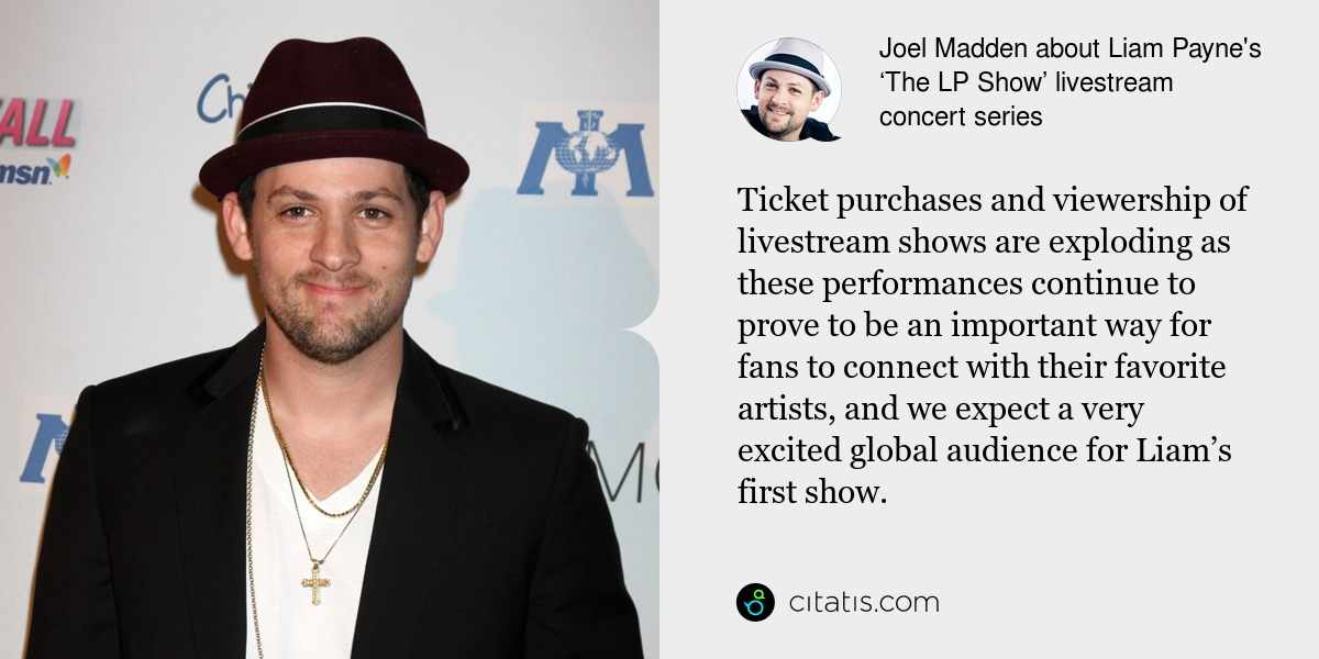 Joel Madden: Ticket purchases and viewership of livestream shows are exploding as these performances continue to prove to be an important way for fans to connect with their favorite artists, and we expect a very excited global audience for Liam's first show.