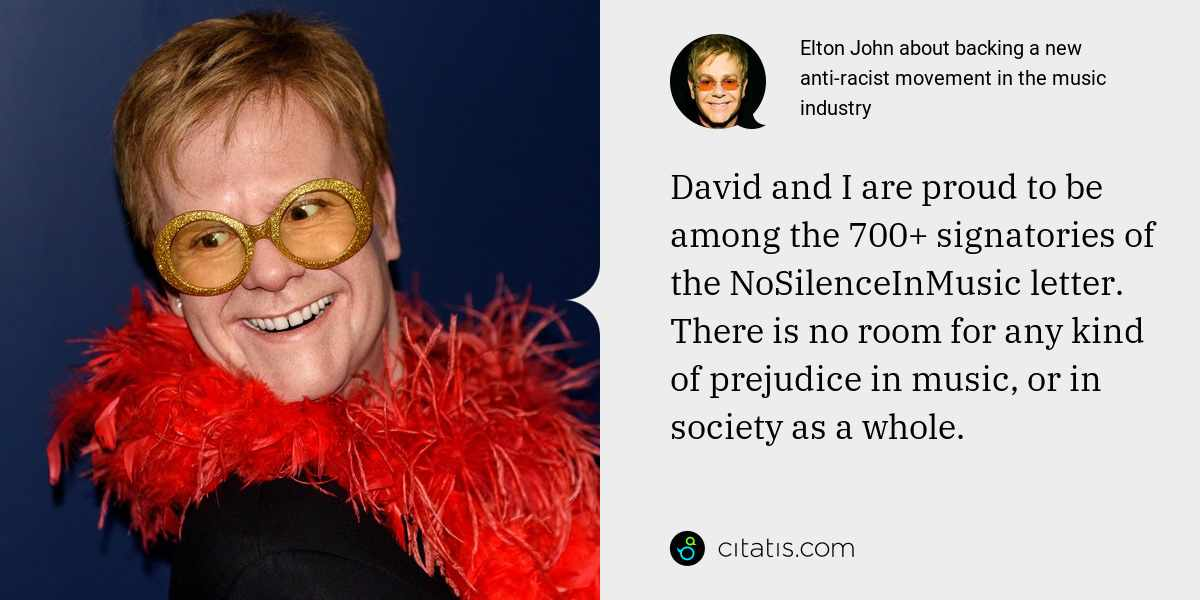 Elton John: David and I are proud to be among the 700+ signatories of the NoSilenceInMusic letter. There is no room for any kind of prejudice in music, or in society as a whole.