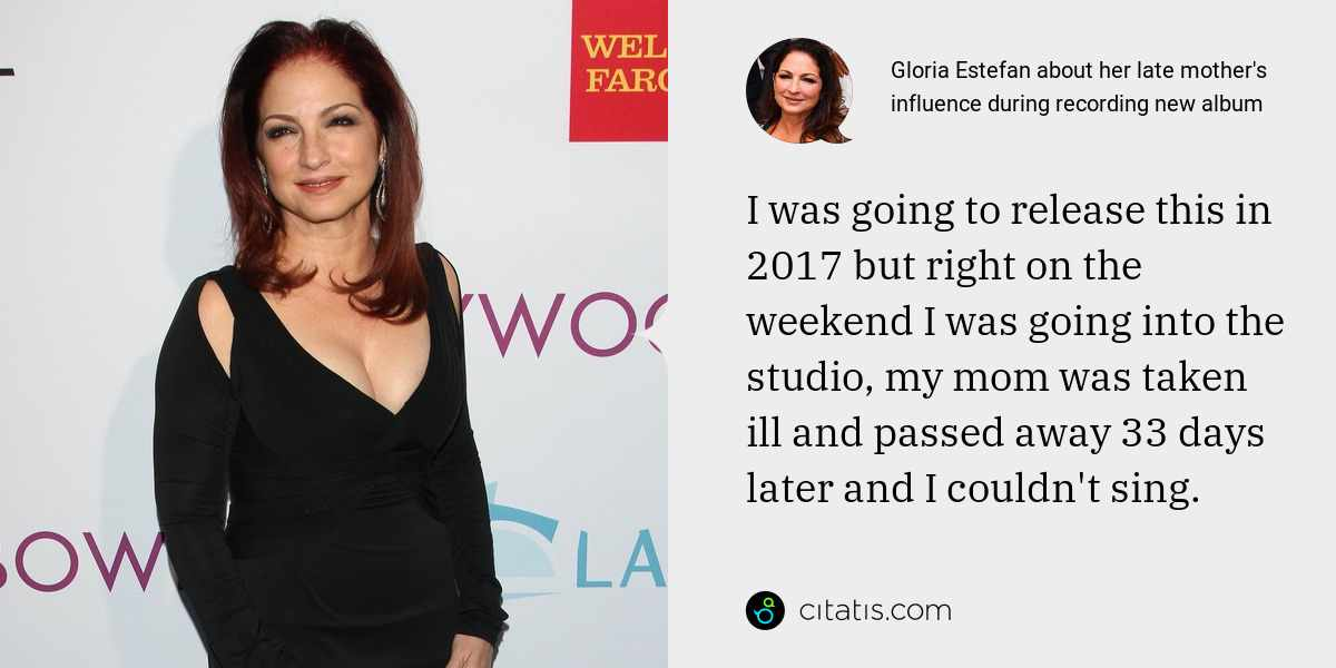 Gloria Estefan: I was going to release this in 2017 but right on the weekend I was going into the studio, my mom was taken ill and passed away 33 days later and I couldn't sing.