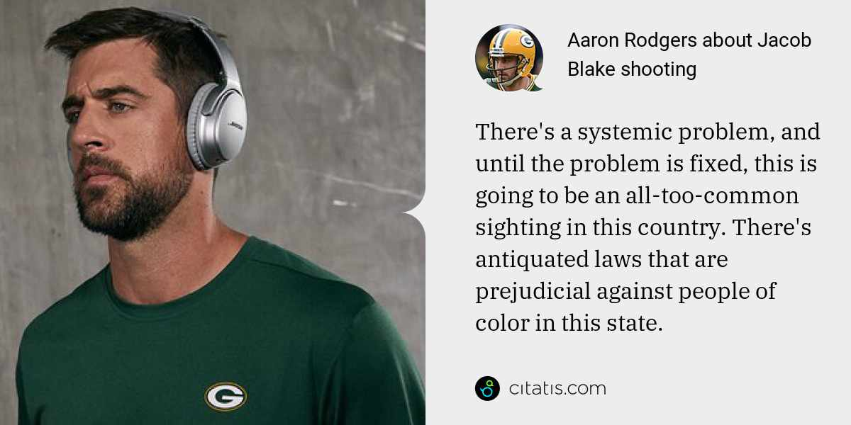 Aaron Rodgers: There's a systemic problem, and until the problem is fixed, this is going to be an all-too-common sighting in this country. There's antiquated laws that are prejudicial against people of color in this state.