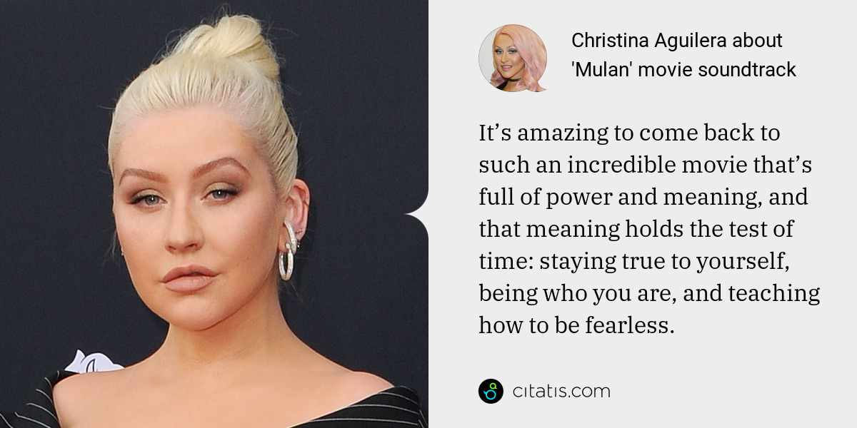 Christina Aguilera: It's amazing to come back to such an incredible movie that's full of power and meaning, and that meaning holds the test of time: staying true to yourself, being who you are, and teaching how to be fearless.