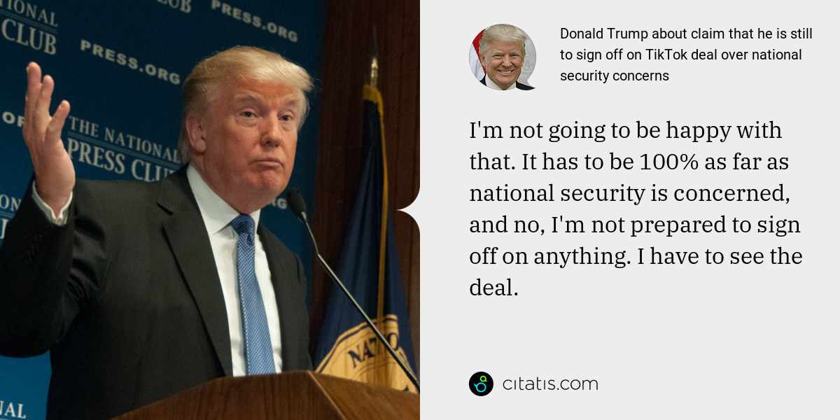 Donald Trump: I'm not going to be happy with that. It has to be 100% as far as national security is concerned, and no, I'm not prepared to sign off on anything. I have to see the deal.