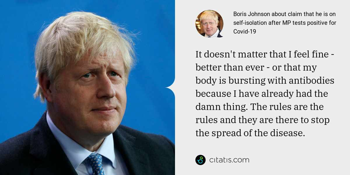 Boris Johnson: It doesn't matter that I feel fine - better than ever - or that my body is bursting with antibodies because I have already had the damn thing. The rules are the rules and they are there to stop the spread of the disease.
