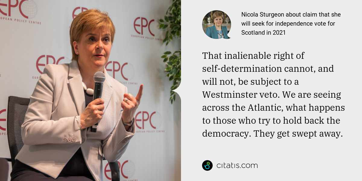 Nicola Sturgeon: That inalienable right of self-determination cannot, and will not, be subject to a Westminster veto. We are seeing across the Atlantic, what happens to those who try to hold back the democracy. They get swept away.