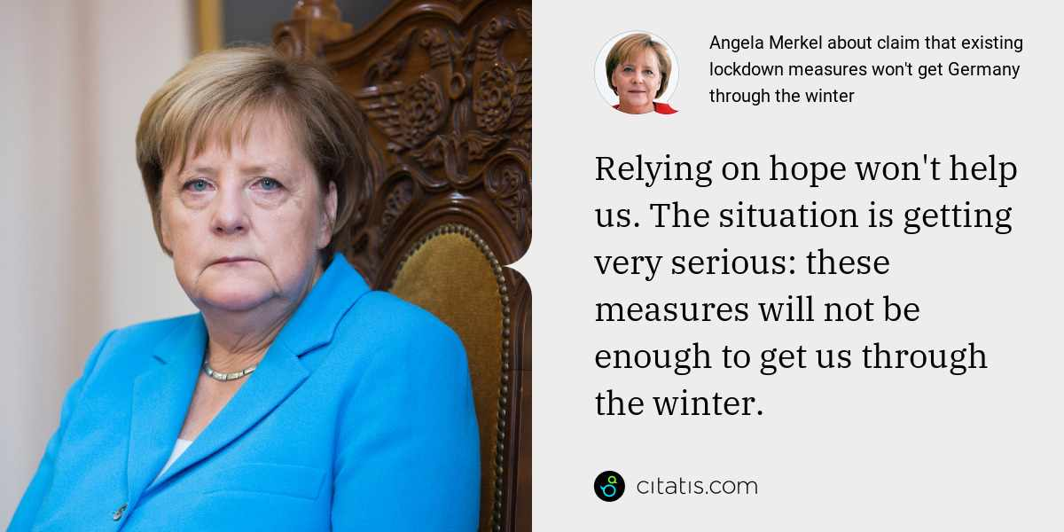 Angela Merkel: Relying on hope won't help us. The situation is getting very serious: these measures will not be enough to get us through the winter.