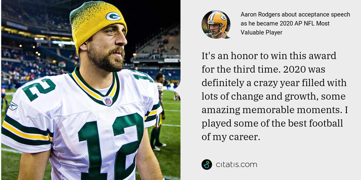 Aaron Rodgers: It's an honor to win this award for the third time. 2020 was definitely a crazy year filled with lots of change and growth, some amazing memorable moments. I played some of the best football of my career.