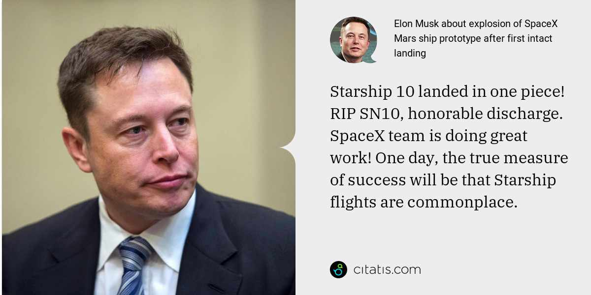 Elon Musk: Starship 10 landed in one piece! RIP SN10, honorable discharge.  SpaceX team is doing great work! One day, the true measure of success will be that Starship flights are commonplace.