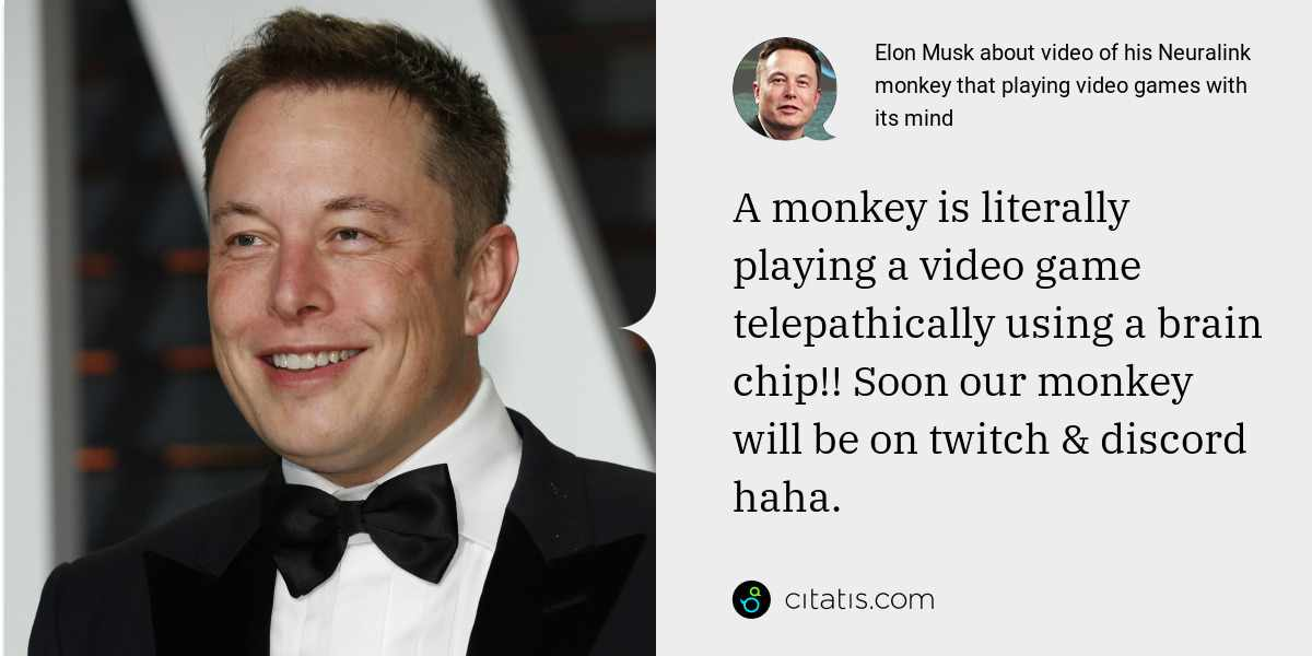 Elon Musk: A monkey is literally playing a video game telepathically using a brain chip!! Soon our monkey will be on twitch & discord haha.