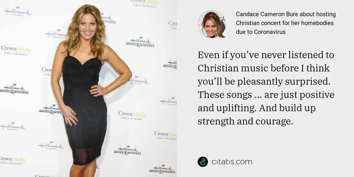 Candace Cameron Bure: Even if you've never listened to Christian music before I think you'll be pleasantly surprised. These songs ... are just positive and uplifting. And build up strength and courage.