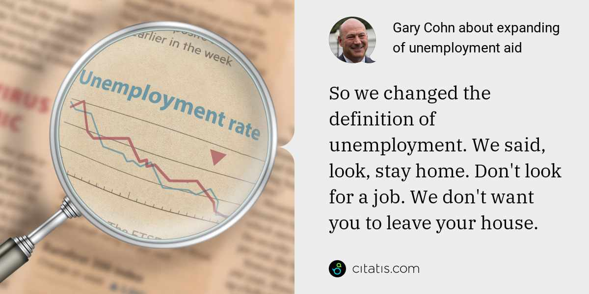 Gary Cohn: So we changed the definition of unemployment. We said, look, stay home. Don't look for a job. We don't want you to leave your house.