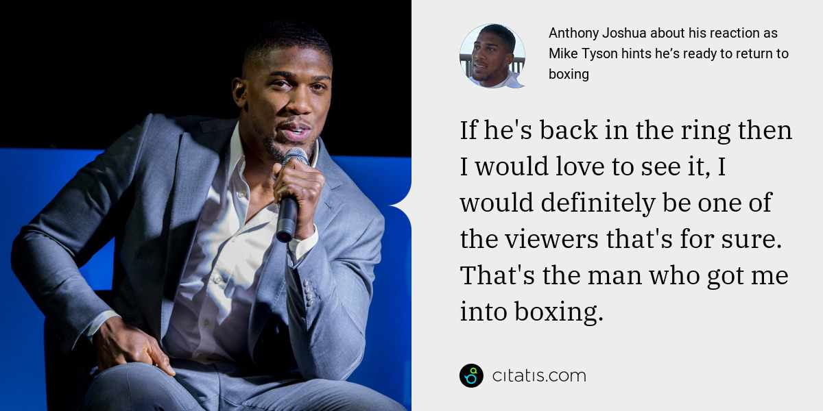 Anthony Joshua: If he's back in the ring then I would love to see it, I would definitely be one of the viewers that's for sure. That's the man who got me into boxing.