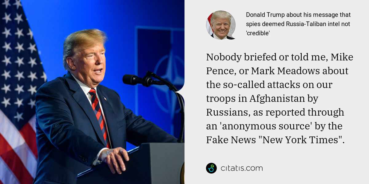 "Donald Trump: Nobody briefed or told me, Mike Pence, or Mark Meadows about the so-called attacks on our troops in Afghanistan by Russians, as reported through an 'anonymous source' by the Fake News ""New York Times""."
