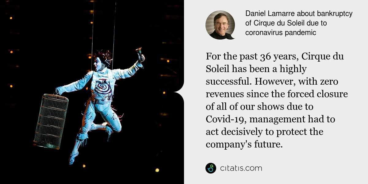 Daniel Lamarre: For the past 36 years, Cirque du Soleil has been a highly successful. However, with zero revenues since the forced closure of all of our shows due to Covid-19, management had to act decisively to protect the company's future.