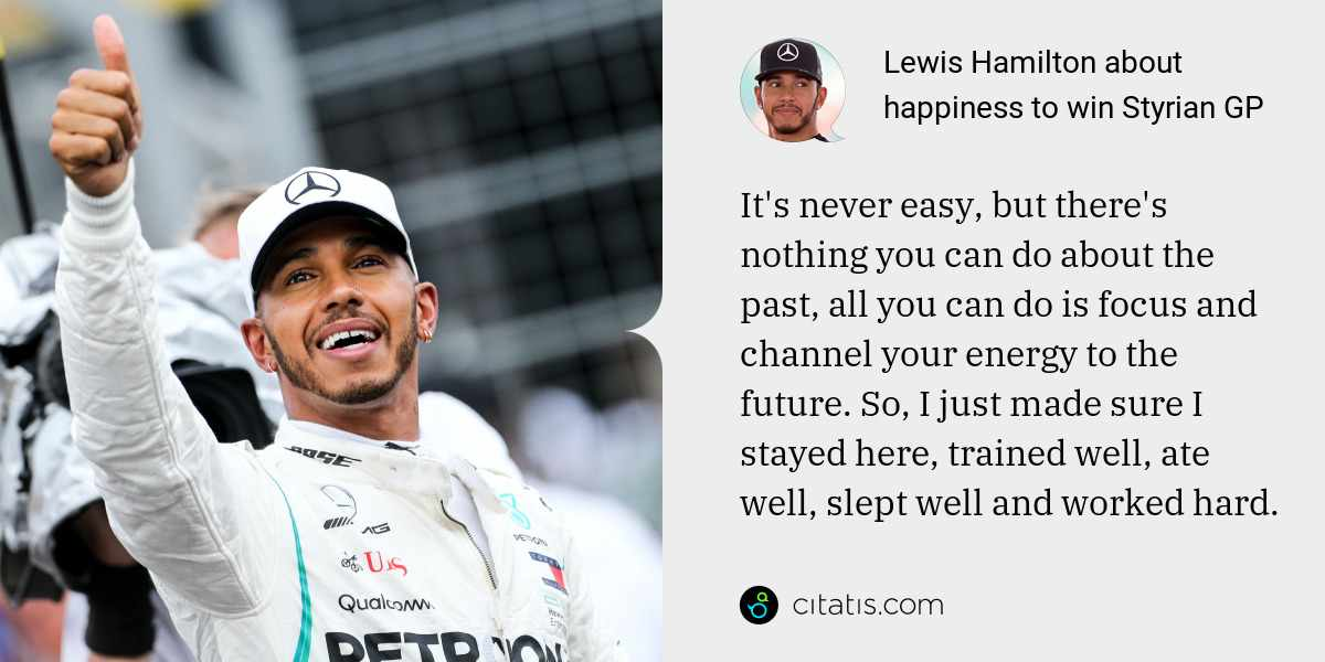 Lewis Hamilton: It's never easy, but there's nothing you can do about the past, all you can do is focus and channel your energy to the future. So, I just made sure I stayed here, trained well, ate well, slept well and worked hard.