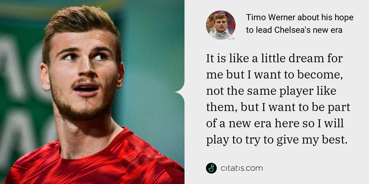 Timo Werner: It is like a little dream for me but I want to become, not the same player like them, but I want to be part of a new era here so I will play to try to give my best.
