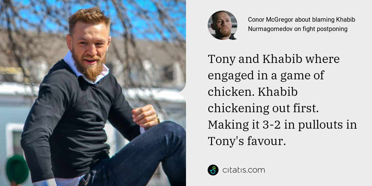 Conor McGregor: Tony and Khabib where engaged in a game of chicken. Khabib chickening out first. Making it 3-2 in pullouts in Tony's favour.
