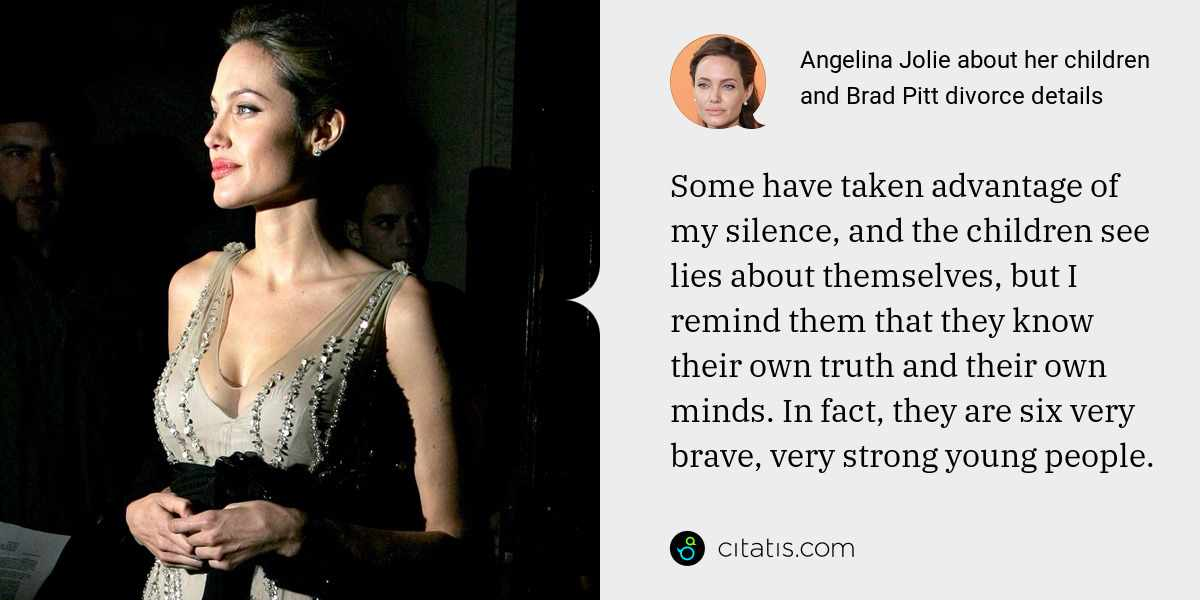 Angelina Jolie: Some have taken advantage of my silence, and the children see lies about themselves, but I remind them that they know their own truth and their own minds. In fact, they are six very brave, very strong young people.