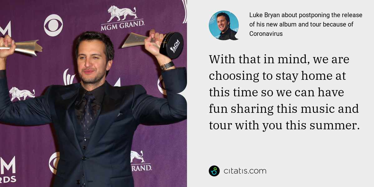 Luke Bryan: With that in mind, we are choosing to stay home at this time so we can have fun sharing this music and tour with you this summer.