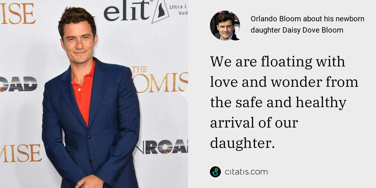 Orlando Bloom: We are floating with love and wonder from the safe and healthy arrival of our daughter.