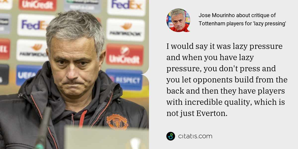 Jose Mourinho: I would say it was lazy pressure and when you have lazy pressure, you don't press and you let opponents build from the back and then they have players with incredible quality, which is not just Everton.