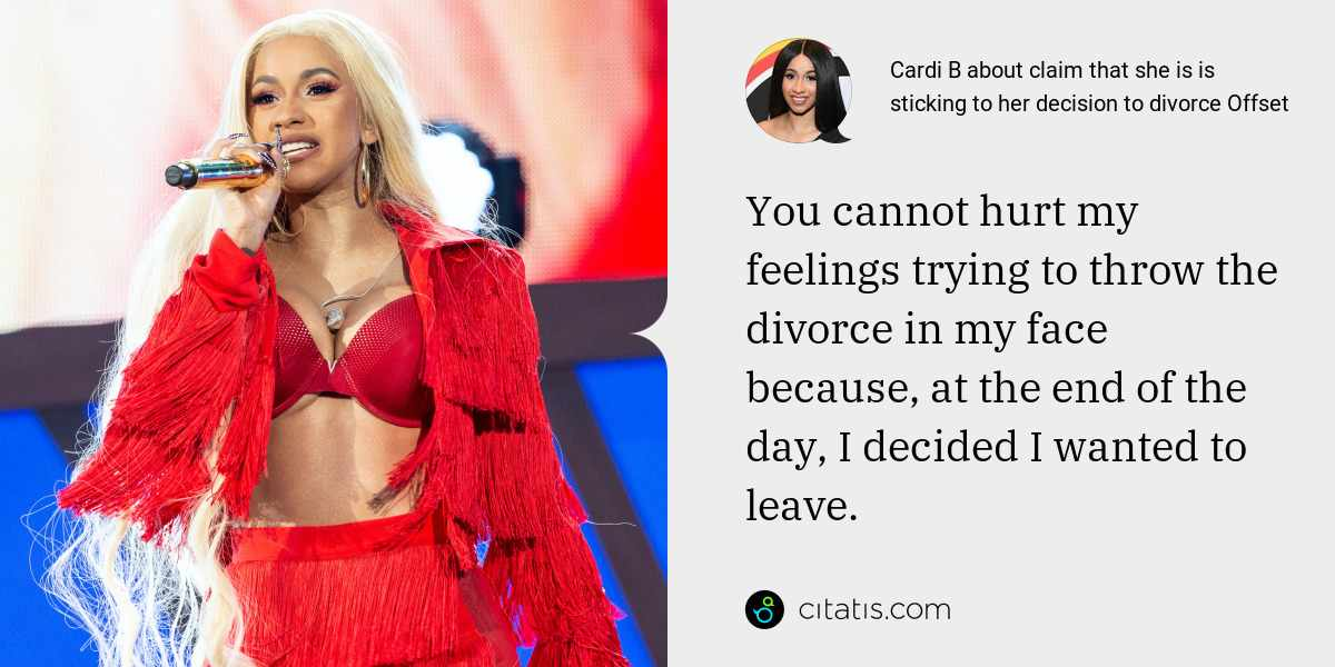 Cardi B: You cannot hurt my feelings trying to throw the divorce in my face because, at the end of the day, I decided I wanted to leave.