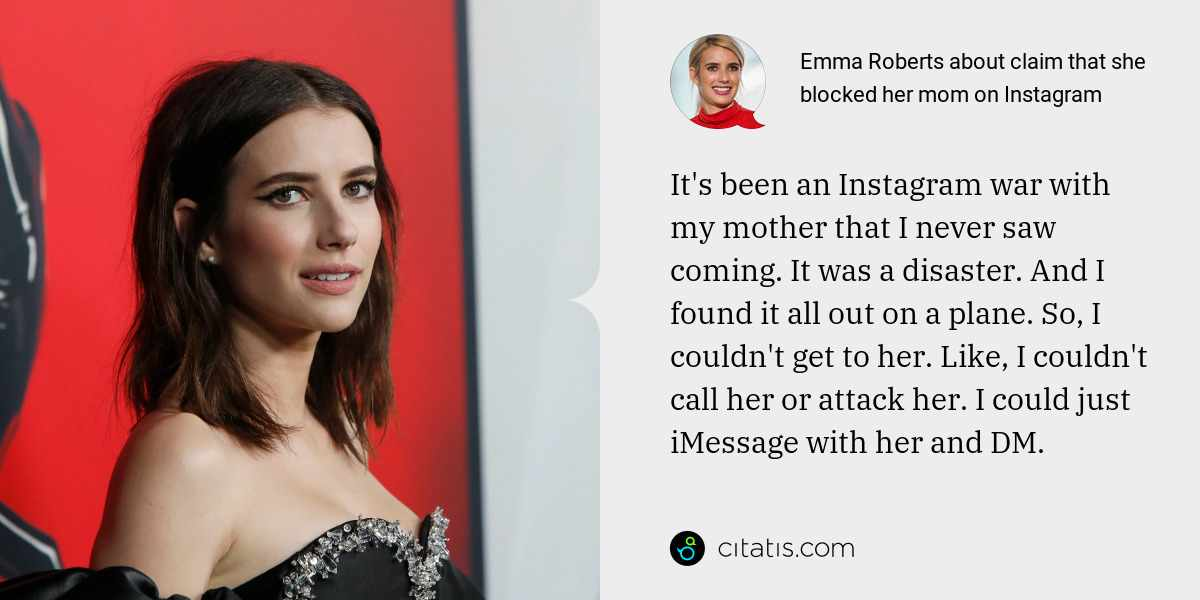 Emma Roberts: It's been an Instagram war with my mother that I never saw coming. It was a disaster. And I found it all out on a plane. So, I couldn't get to her. Like, I couldn't call her or attack her. I could just iMessage with her and DM.