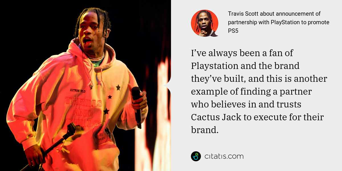 Travis Scott: I've always been a fan of Playstation and the brand they've built, and this is another example of finding a partner who believes in and trusts Cactus Jack to execute for their brand.