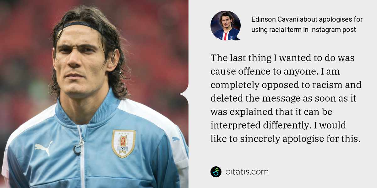 Edinson Cavani: The last thing I wanted to do was cause offence to anyone. I am completely opposed to racism and deleted the message as soon as it was explained that it can be interpreted differently. I would like to sincerely apologise for this.