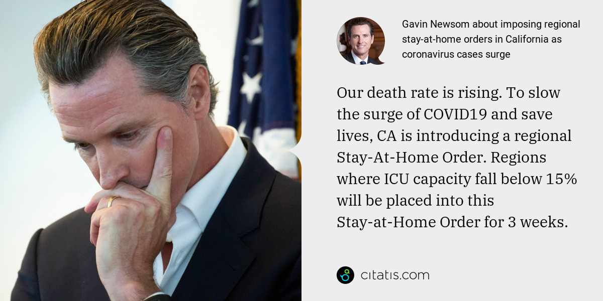 Gavin Newsom: Our death rate is rising. To slow the surge of COVID19 and save lives, CA is introducing a regional Stay-At-Home Order. Regions where ICU capacity fall below 15% will be placed into this Stay-at-Home Order for 3 weeks.