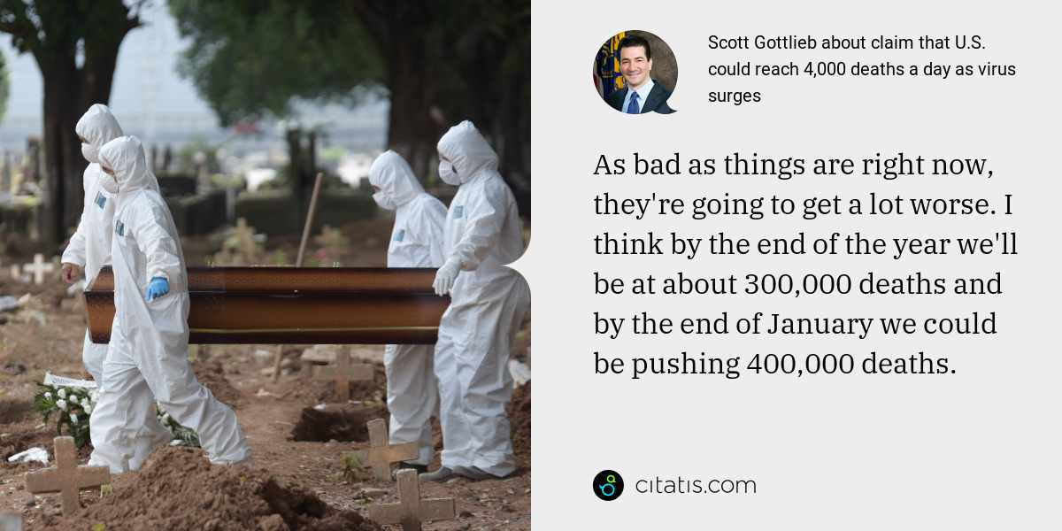 Scott Gottlieb: As bad as things are right now, they're going to get a lot worse. I think by the end of the year we'll be at about 300,000 deaths and by the end of January we could be pushing 400,000 deaths.