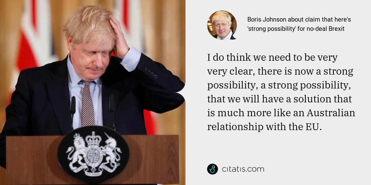 Boris Johnson: I do think we need to be very very clear, there is now a strong possibility, a strong possibility, that we will have a solution that is much more like an Australian relationship with the EU.