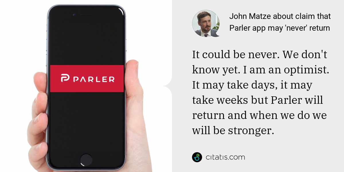 John Matze: It could be never. We don't know yet. I am an optimist. It may take days, it may take weeks but Parler will return and when we do we will be stronger.