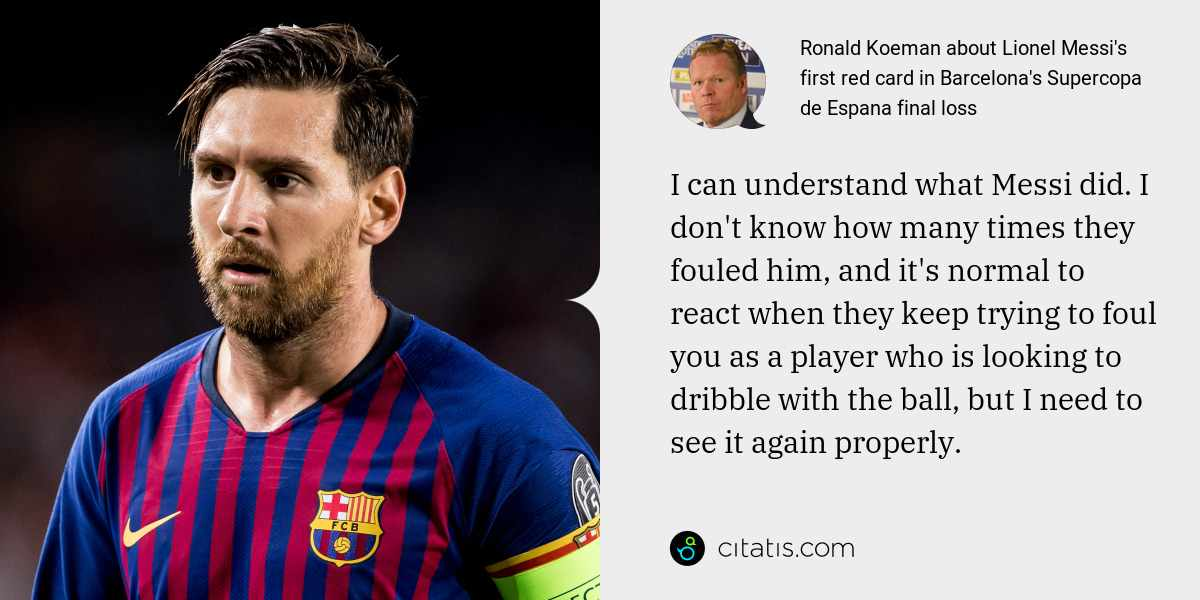 Ronald Koeman: I can understand what Messi did. I don't know how many times they fouled him, and it's normal to react when they keep trying to foul you as a player who is looking to dribble with the ball, but I need to see it again properly.