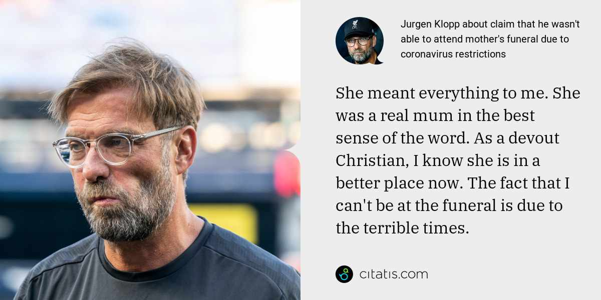 Jurgen Klopp: She meant everything to me. She was a real mum in the best sense of the word. As a devout Christian, I know she is in a better place now. The fact that I can't be at the funeral is due to the terrible times.