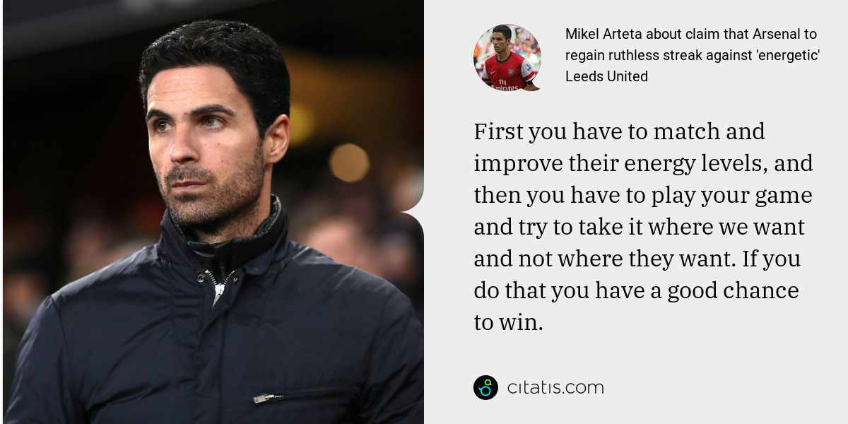 Mikel Arteta: First you have to match and improve their energy levels, and then you have to play your game and try to take it where we want and not where they want. If you do that you have a good chance to win.