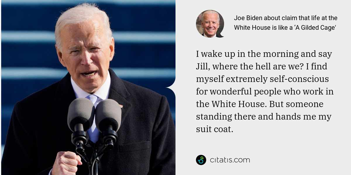 Joe Biden: I wake up in the morning and say Jill, where the hell are we? I find myself extremely self-conscious for wonderful people who work in the White House. But someone standing there and hands me my suit coat.